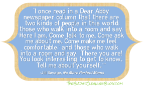 """I once read in a Dear Abby newspaper column that there are two kinds of people in this world: those who walk into a room and say, 'Here I am. Come talk to me. Come ask me about me. Come make me feel comfortable,' and those who walk into a room and say, 'There you are! You look interesting to get to know. Tell me about yourself.' It's a subtle but essential distinction."""