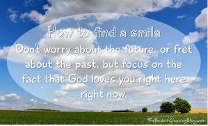 How to find a smile: Don't worry about the future, or fret about the past, but focus on the fact that God loves you right here right now.