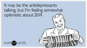 It may be the antidepressants talking, but I'm feeling somewhat optimistic about 2014